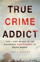 Cover image for True crime addict : how I lost myself in the mysterious disappearance of Maura Murray / James Renner.