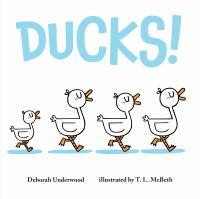 Imagen de portada para Ducks! / Deborah Underwood ; illustrated by T.L. McBeth.