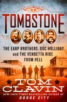 Cover image for Tombstone : the Earp brothers, Doc Holliday, and the vendetta ride from hell / Tom Clavin.
