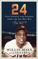 Cover image for 24 : life stories and lessons from the Say Hey Kid / Willie Mays and John Shea ; foreword by Bob Costas.