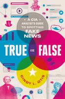 Cover image for True or false : a CIA analyst's guide to spotting fake news / Cindy L. Otis.