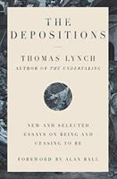 Cover image for The depositions : new and selected essays on being and ceasing to be / Thomas Lynch ; foreword by Alan Ball.