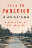 Cover image for Fire in Paradise : an American tragedy / Alastair Gee and Dani Anguiano.