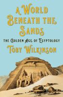 Cover image for A world beneath the sands : the golden age of Egyptology / Toby Wilkinson.