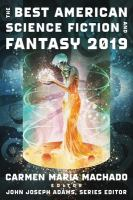 Cover image for The best American science fiction and fantasy 2019 / edited and with an introduction by Carmen Maria Machado ; John Joseph Adams, Series editor.