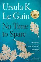 Cover image for No time to spare : thinking about what matters / Ursula K. Le Guin ; introduction by Karen Joy Fowler.