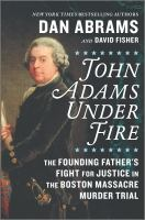 Cover image for John Adams under fire : the founding father's fight for justice in the Boston Massacre murder trial / Dan Abrams and David Fisher.