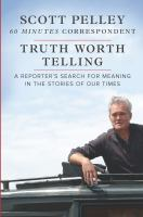 Imagen de portada para Truth worth telling : a reporter's search for meaning in the stories of our times / Scott Pelley.