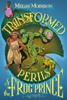 Cover image for Transformed : the perils of the Frog Prince / Megan Morrison.