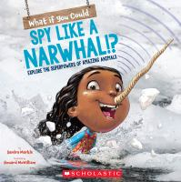 Cover image for What if you could spy like a narwhal!? : explore the superpowers of amazing animals / by Sandra Markle ; illustrated by Howard McWIliam.