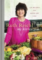 Cover image for My kitchen year : 136 recipes that saved my life / Ruth Reichl ; photographs by Mikkel Vang.
