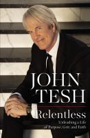 Cover image for Relentless : unleashing a life of purpose, grit, and faith / John Tesh.