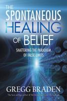 Cover image for The spontaneous healing of belief : shattering the paradigm of false limits / Gregg Braden.