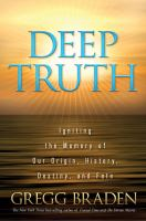 Cover image for Deep truth : igniting the memory of our origin, history, destiny, and fate / Gregg Braden.