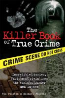 Cover image for The killer book of true crime : incredible stories, facts and trivia from the world of murder and mayhem / Tom Philbin and Michael Philbin.