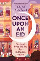 Cover image for Once upon an Eid : stories of hope and joy by 15 Muslim voices / edited by S.K. Ali and Aisha Saeed ; illustrated by Sara Alfageeh.