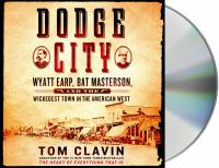 Cover image for Dodge City [sound recording] : Wyatt Earp, Bat Masterson, and the wickedest town in the American West / Tom Clavin.