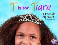 Cover image for T is for tiara : a princess alphabet / by Catherine Ipcizade.