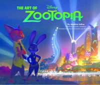 Cover image for The art of Zootopia / by Jessica Julius ; preface by John Lasseter ; foreword by Byron Howard and Rich Moore.
