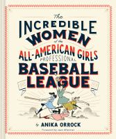 Cover image for The incredible women of the All-American Girls Professional Baseball League / by Anika Orrock ; foreword by Jean Afterman.
