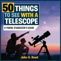 Cover image for 50 things to see with a telescope : a young stargazer's guide / John A. Read.