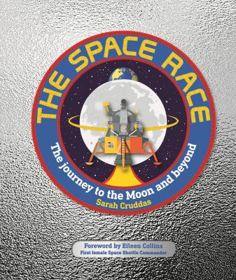Cover image for The space race : the journey to the moon and beyond / written by Sarah Cruddas ; consultant, Sophie Allan ; foreword by Eileen Collins.