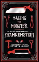 Cover image for Making the monster : the science behind Mary Shelley's Frankenstein / Kathryn Harkup.
