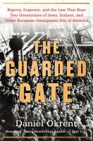 Cover image for The guarded gate : bigotry, eugenics, and the law that kept two generations of Jews, Italians, and other European immigrants out of America / Daniel Okrent.