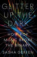 Cover image for Glitter up the dark : how pop music broke the binary / Sasha Geffen.