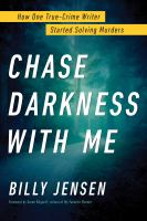 Cover image for Chase darkness with me : how one true-crime writer started solving murders / Billy Jensen.