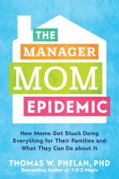 Cover image for The manager mom epidemic : how moms got stuck doing everything for their families and what they can do about it / Thomas W. Phelan, PhD.