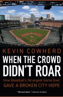 Cover image for When the crowd didn't roar : how baseball's strangest game ever gave a broken city hope / Kevin Cowherd.