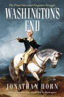 Cover image for Washington's end : the final years and forgotten struggle / Jonathan Horn.