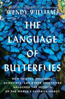 Cover image for The language of butterflies : how thieves, hoarders, scientists, and other obsessives unlocked the secrets of the world's favorite insect / Wendy Williams.
