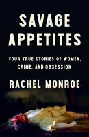 Cover image for Savage appetites : four true stories of women, crime, and obsession / Rachel Monroe.