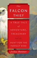 Cover image for The falcon thief : a true tale of adventure, treachery, and the hunt for the perfect bird / Joshua Hammer.