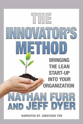 Cover image for The innovator's method [sound recording] : bringing the lean start-up into your organization / Nathan Furr, Jeff Dyer.