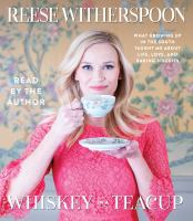 Cover image for Whiskey in a teacup [sound recording] : what growing up in the South taught me about life, love, and baking biscuits / Reese Witherspoon.