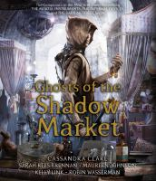 Cover image for Ghosts of the shadow market [sound recording] / Cassandra Clare, Sarah Rees Brennan, Maureen Johnson, Kelly Link, Robin Wasserman.