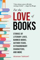 Cover image for For the love of books : stories of literary lives, banned books, author feuds, extraordinary characters, and more / Graham Tarrant.