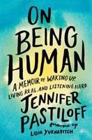 Cover image for On being human : a memoir of waking up, living real, and listening hard / Jennifer Pastiloff ; foreword by Lidia Yuknavitch.