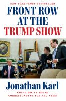 Cover image for Front row at the Trump show / Jonathan Karl.
