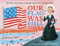 Cover image for Our flag was still there : the true story of Mary Pickersgill and the Star-Spangled Banner / Jessie Hartland.