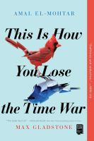 Cover image for This is how you lose the time war / Amal El-Mohtar and Max Gladstone.