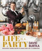 Cover image for Life is a party : deliciously doable recipes to make every day a celebration / David Burtka with Adeena Sussman ; photographs by Amy Neunsinger ; lifestyle photographs by Danielle Levitt.