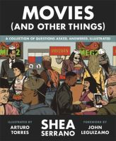 Cover image for Movies (and other things) : a collection of questions asked, answered, illustrated / Shea Serrano ; illustrated by Arturo Torres ; [foreword by John Leguizamo].