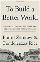 Cover image for To build a better world : choices to end the Cold War and create a global commonwealth / Philip Zelikow and Condoleezza Rice.