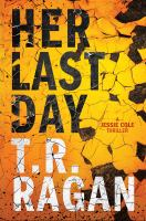 Cover image for Her last day : a Jessie Cole thriller / T.R. Ragan.