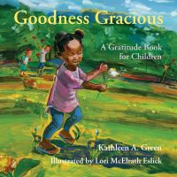 Cover image for Goodness gracious : a gratitude book for children / Kathleen A. Green ; illustrated by Lori McElrath Eslick.