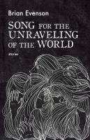 Cover image for Song for the unraveling of the world / Brian Evenson.
